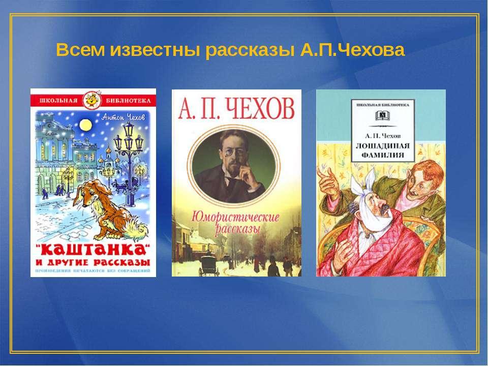 Всем известны рассказы А.П.Чехова