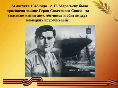 24 августа 1943 года А.П. Маресьеву было присвоено звание Героя Советского Со...