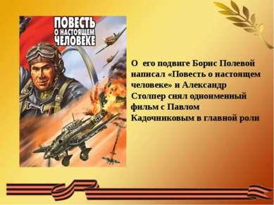 О его подвиге Борис Полевой написал «Повесть о настоящем человеке» и Александ...