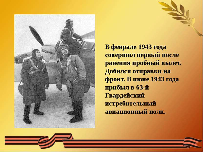 В феврале 1943 года совершил первый после ранения пробный вылет. Добился отпр...