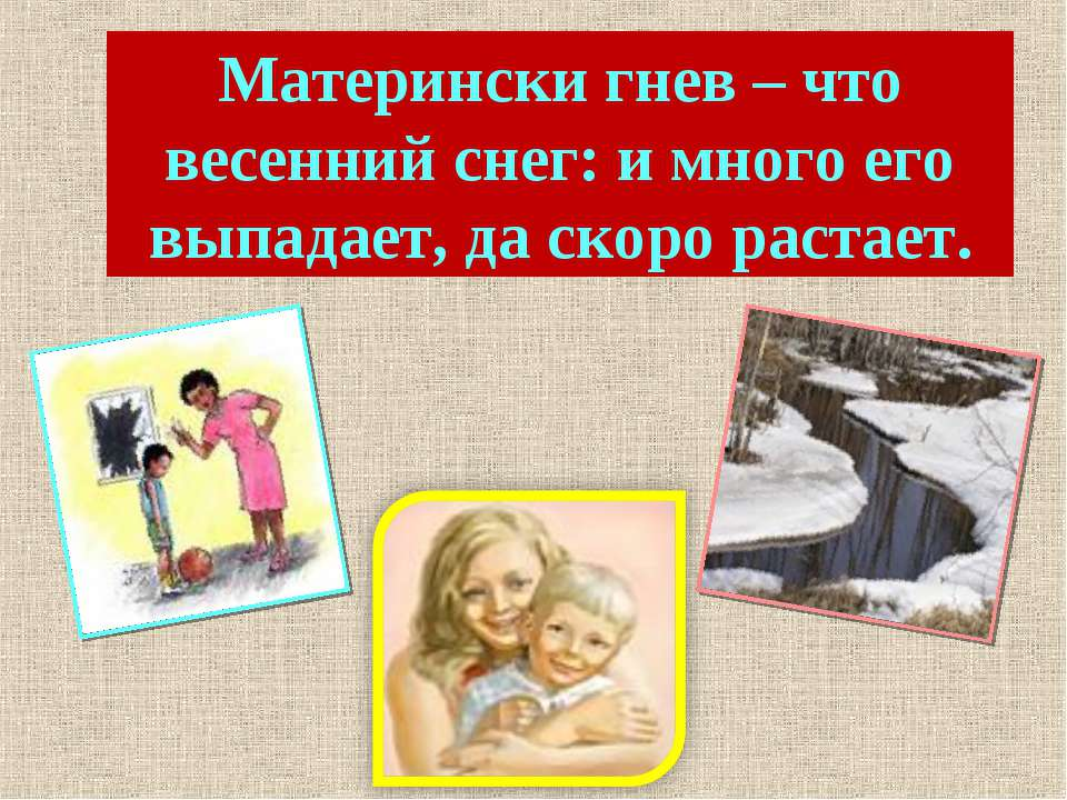 Матерински гнев – что весенний снег: и много его выпадает, да скоро растает.