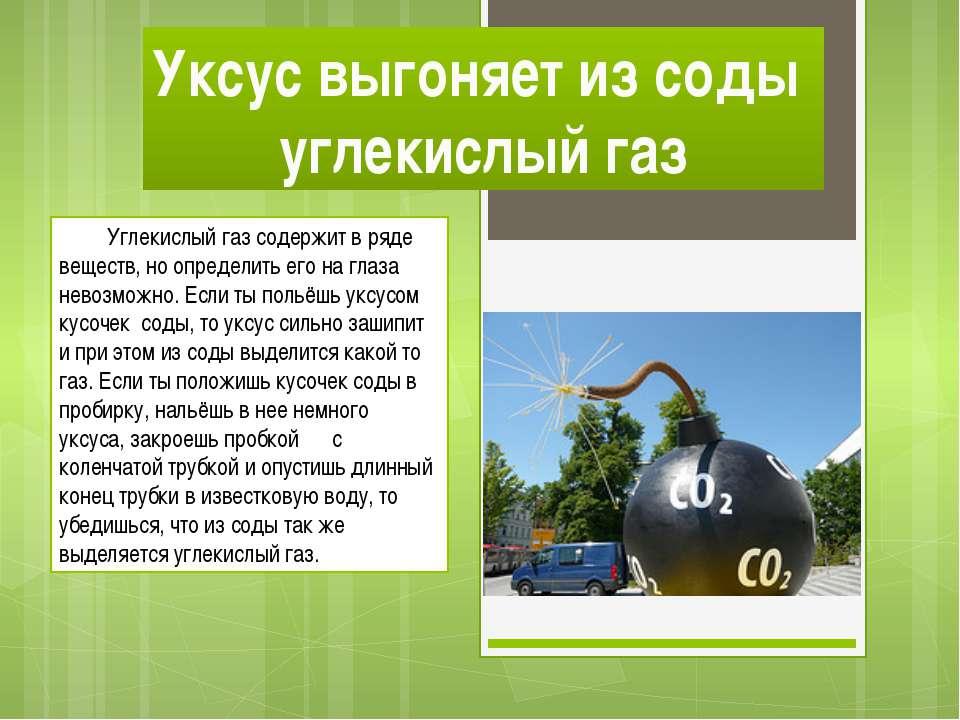Уксус выгоняет из соды углекислый газ Углекислый газ содержит в ряде веществ,...