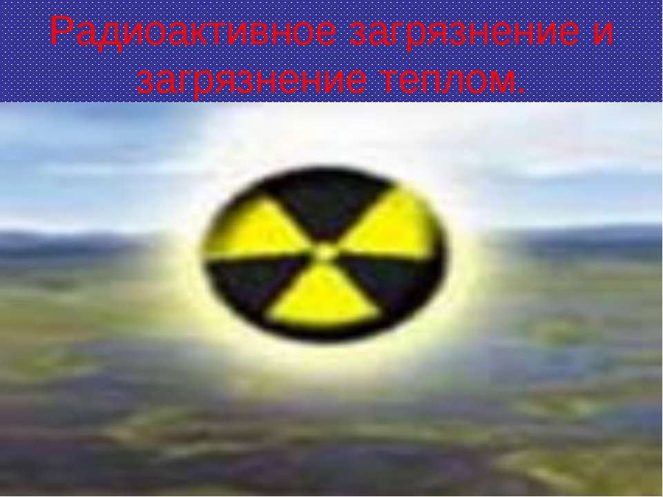 Радиоактивное загрязнение и загрязнение теплом.