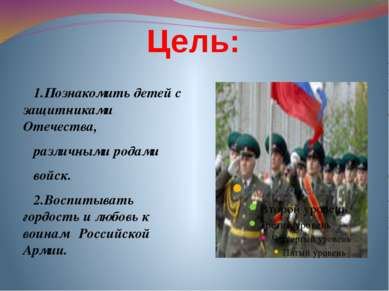 Цель: 1.Познакомить детей с защитниками Отечества, различными родами войск. 2...