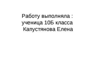 Работу выполняла : ученица 10Б класса Капустянова Елена