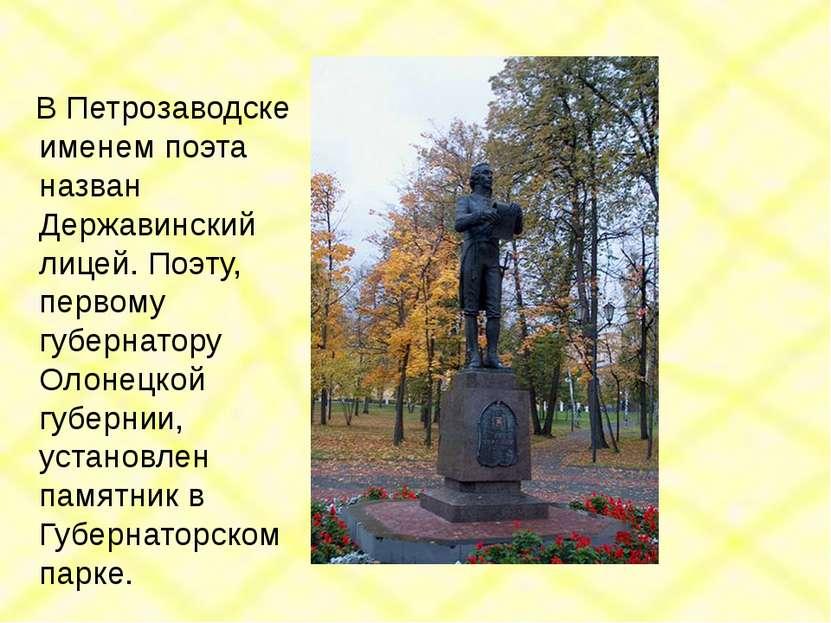 В Петрозаводске именем поэта назван Державинский лицей. Поэту, первому губерн...