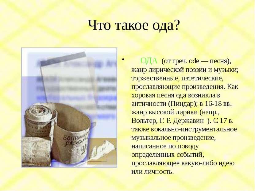 Что такое ода? ОДА (от греч. ode — песня), жанр лирической поэзии и музыки; т...