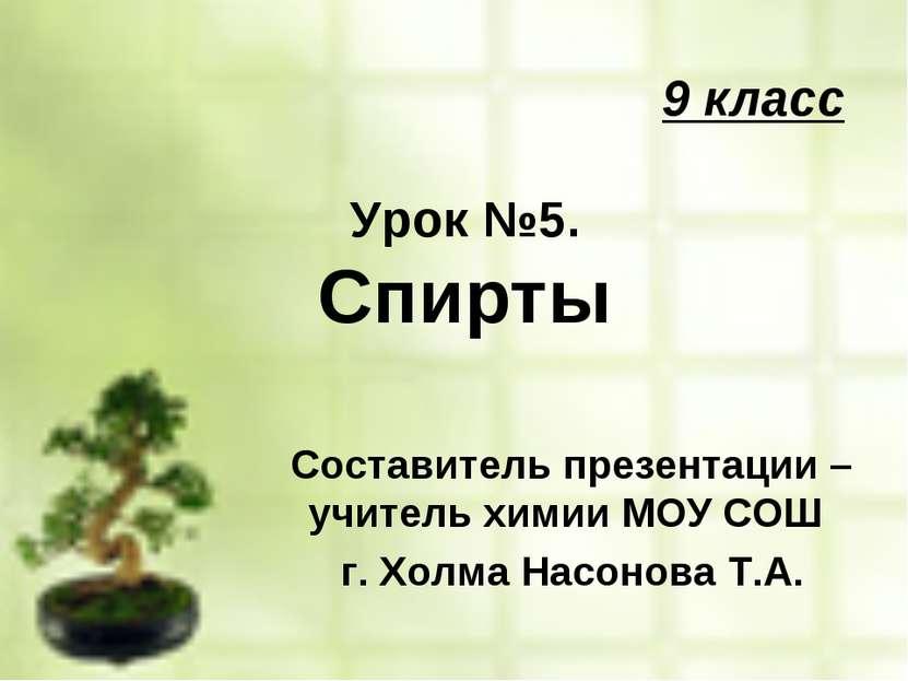 9 класс Урок №5. Спирты Составитель презентации – учитель химии МОУ СОШ г. Хо...