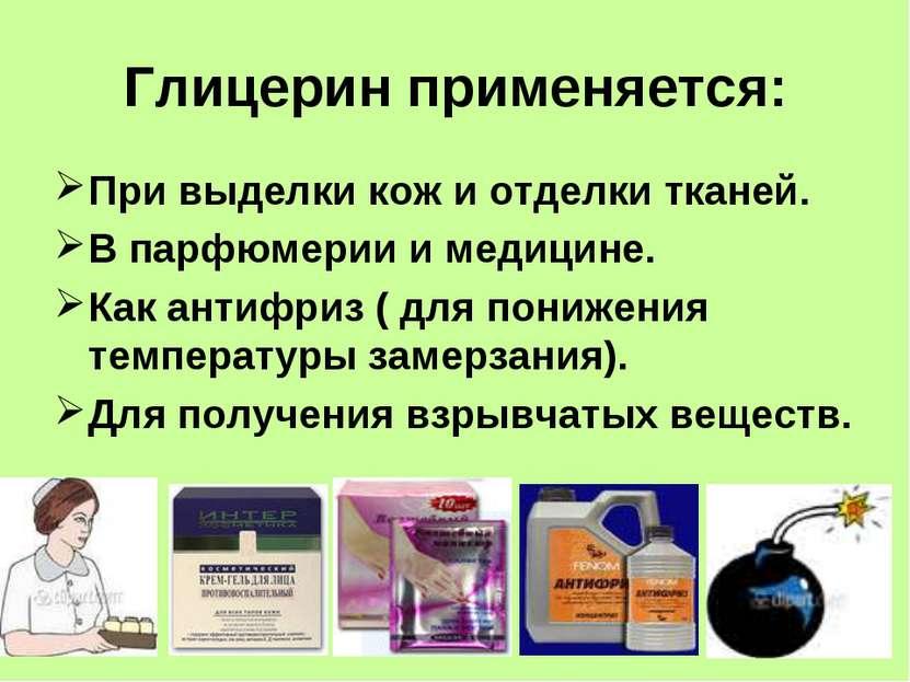 Глицерин применяется: При выделки кож и отделки тканей. В парфюмерии и медици...