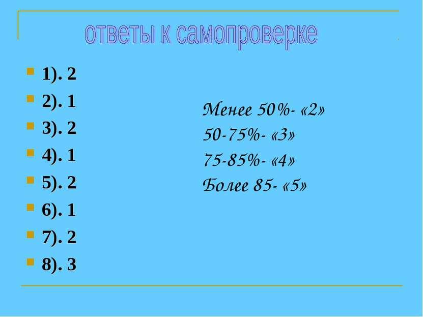 1). 2 2). 1 3). 2 4). 1 5). 2 6). 1 7). 2 8). 3 Менее 50%- «2» 50-75%- «3» 75...