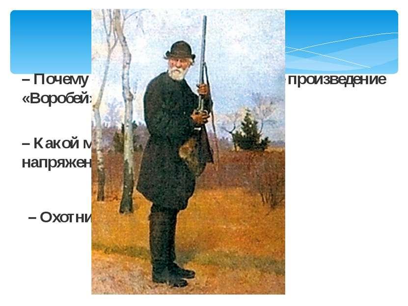 – Почему И. С. Тургенев назвал свое произведение «Воробей»? – Какой момент ра...
