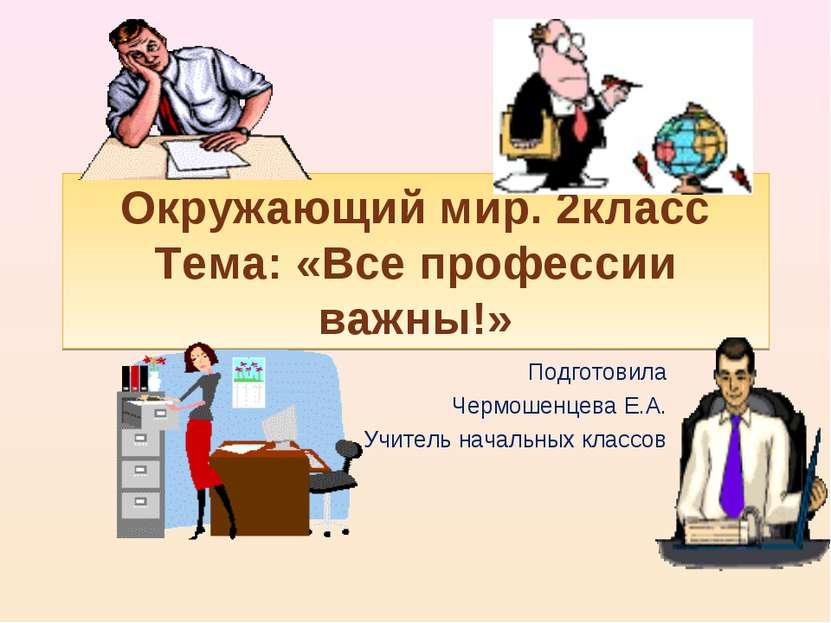 Окружающий мир. 2класс Тема: «Все профессии важны!» Подготовила Чермошенцева ...