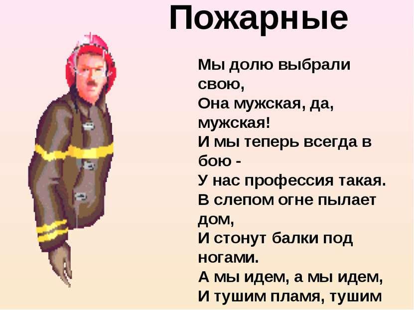 Пожарные Мы долю выбрали свою, Она мужская, да, мужская! И мы теперь всегда в...