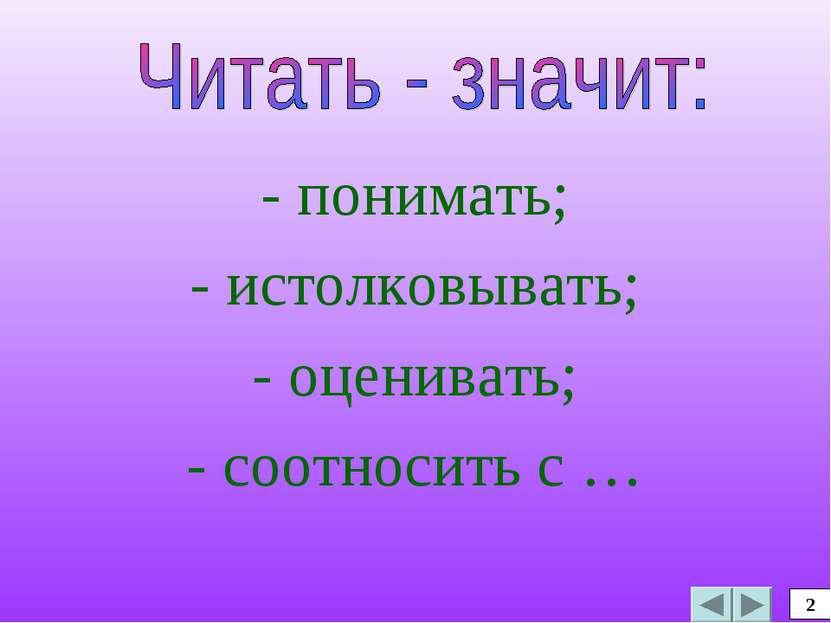- понимать; - истолковывать; - оценивать; - соотносить с … 2