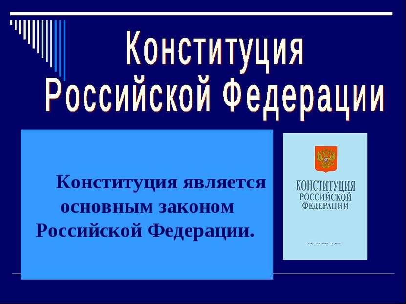 Конституция является основным законом Российской Федерации.