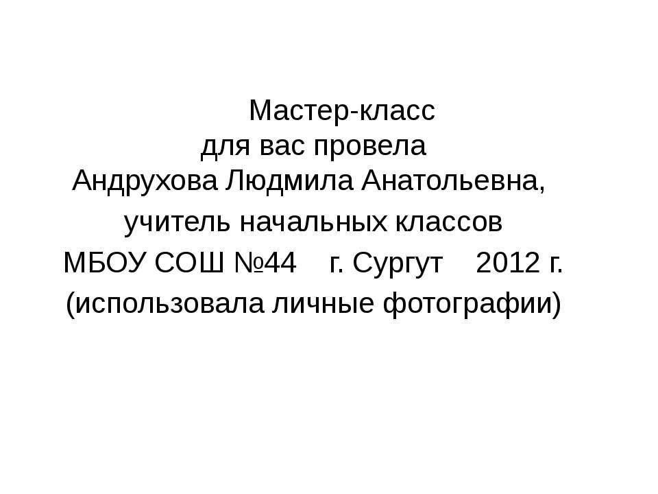 Мастер-класс для вас провела Андрухова Людмила Анатольевна, учитель начальных...