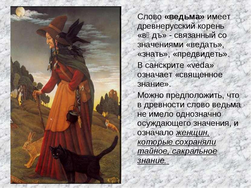 Слово «ведьма» имеет древнерусский корень «вѣдъ» - связанный со значениями «в...