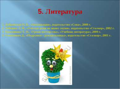 5. Литература 1. Дубровская Н. В., «Аппликации», издательство «Сова», 2008 г....