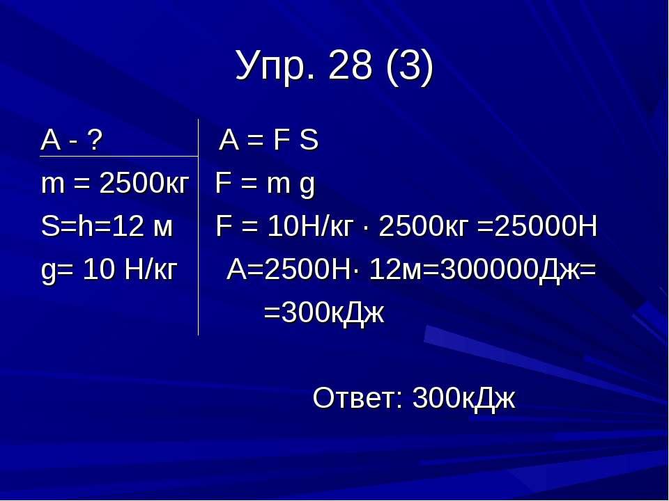 Упр. 28 (3) А - ? А = F S m = 2500кг F = m g S=h=12 м F = 10Н/кг · 2500кг =25...