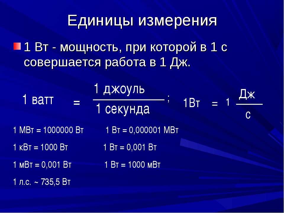 Единицы измерения 1 Вт - мощность, при которой в 1 с совершается работа в 1 Д...