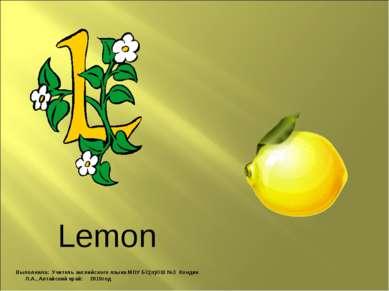 Lemon Выполнила: Учитель английского языка МОУ БС(п)ОШ №3 Кондик Л.А., Алтайс...