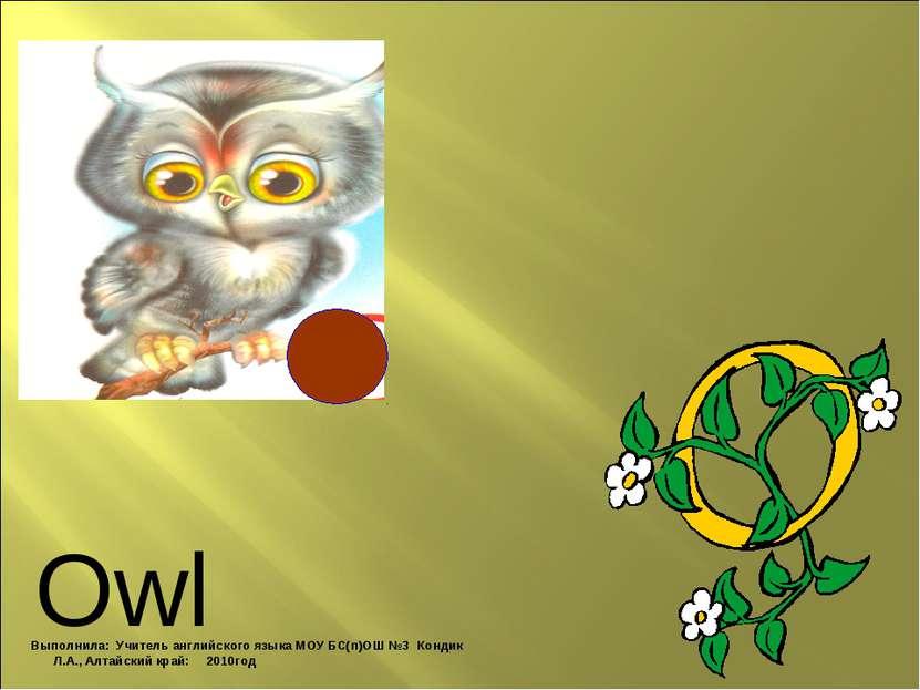 Owl Выполнила: Учитель английского языка МОУ БС(п)ОШ №3 Кондик Л.А., Алтайски...