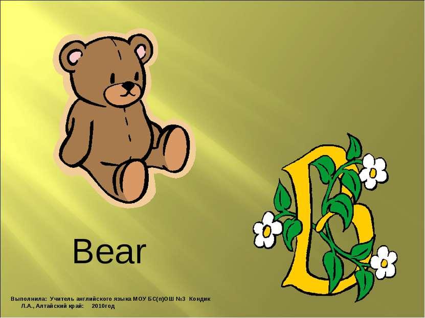 Bear Выполнила: Учитель английского языка МОУ БС(п)ОШ №3 Кондик Л.А., Алтайск...