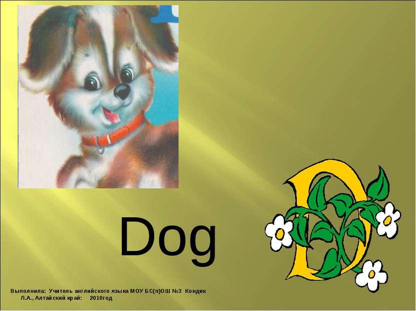 Dog Выполнила: Учитель английского языка МОУ БС(п)ОШ №3 Кондик Л.А., Алтайски...
