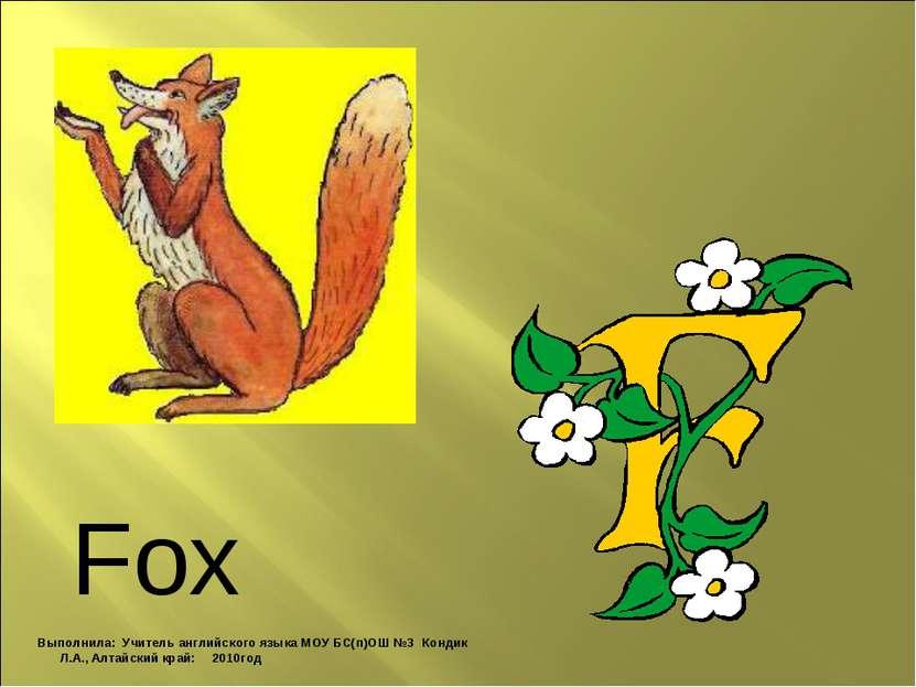 Fox Выполнила: Учитель английского языка МОУ БС(п)ОШ №3 Кондик Л.А., Алтайски...