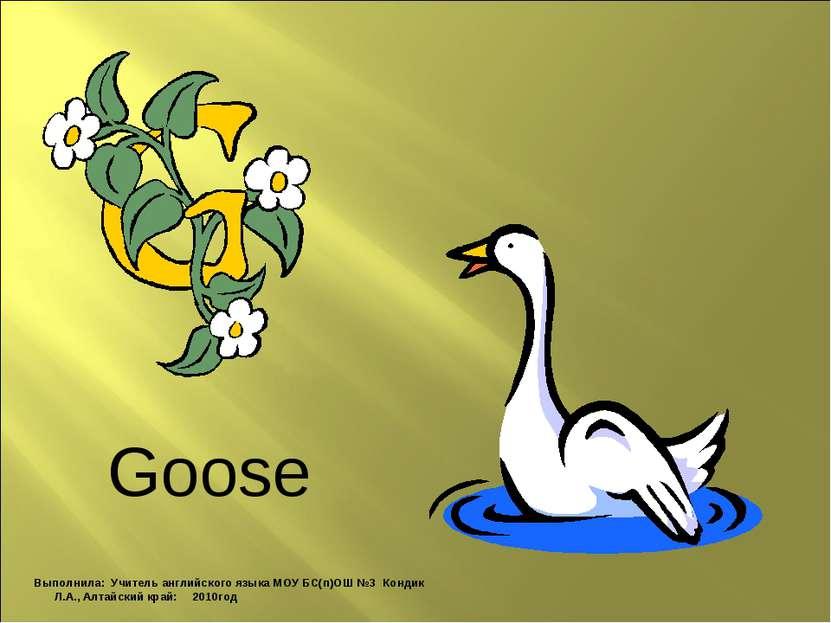 Goose Выполнила: Учитель английского языка МОУ БС(п)ОШ №3 Кондик Л.А., Алтайс...