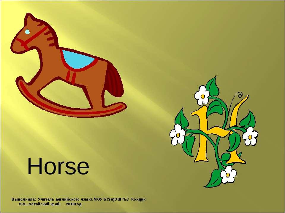 Horse Выполнила: Учитель английского языка МОУ БС(п)ОШ №3 Кондик Л.А., Алтайс...
