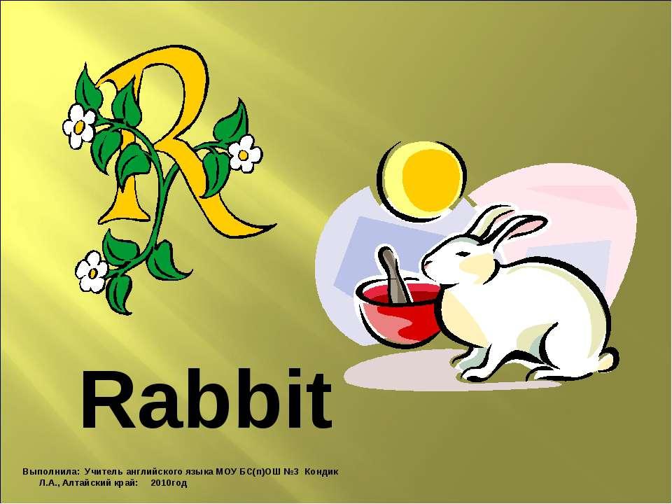 Rabbit Выполнила: Учитель английского языка МОУ БС(п)ОШ №3 Кондик Л.А., Алтай...