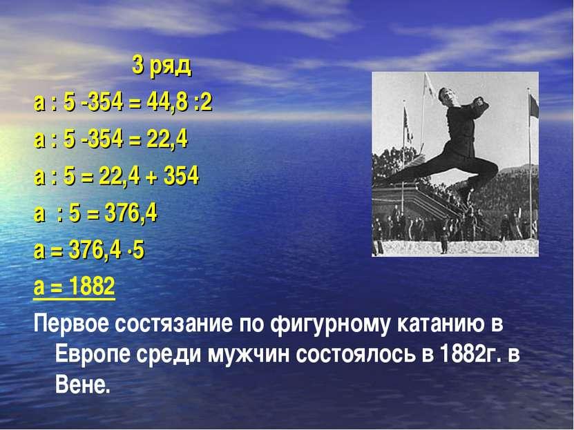 3 ряд а : 5 -354 = 44,8 :2 а : 5 -354 = 22,4 а : 5 = 22,4 + 354 а : 5 = 376,4...