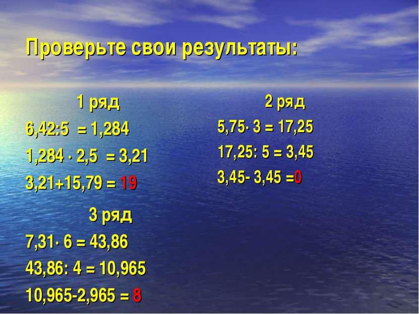 Проверьте свои результаты: 1 ряд 6,42:5 = 1,284 1,284 · 2,5 = 3,21 3,21+15,79...