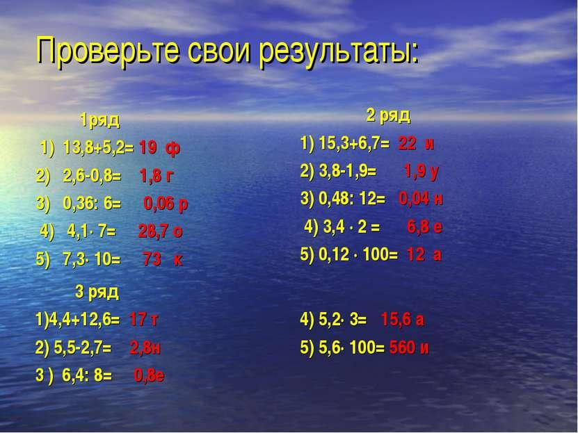 Проверьте свои результаты: 1ряд 1) 13,8+5,2= 19 ф 2) 2,6-0,8= 1,8 г 3) 0,36: ...