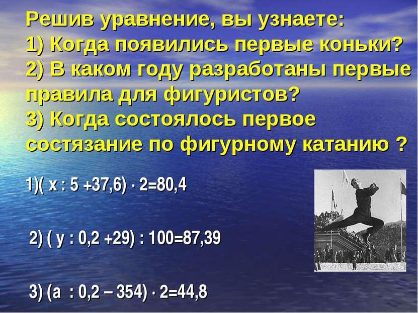 Решив уравнение, вы узнаете: 1) Когда появились первые коньки? 2) В каком год...