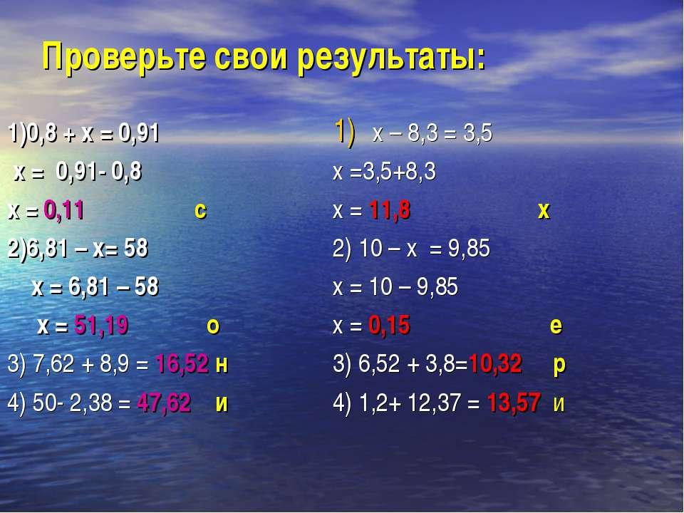 Проверьте свои результаты: 1)0,8 + х = 0,91 х = 0,91- 0,8 х = 0,11 с 2)6,81 –...