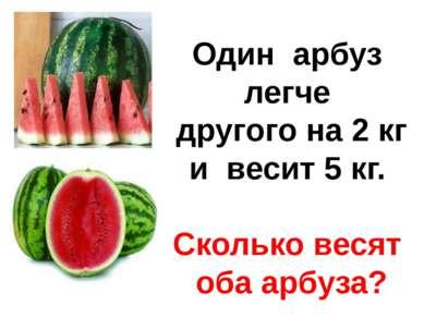 Один арбуз легче другого на 2 кг и весит 5 кг. Сколько весят оба арбуза?