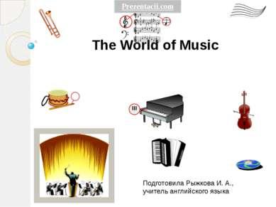 The World of Music Подготовила Рыжкова И. А., учитель английского языка