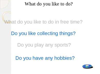 What do you like to do? Do you like collecting things? Do you play any sports...