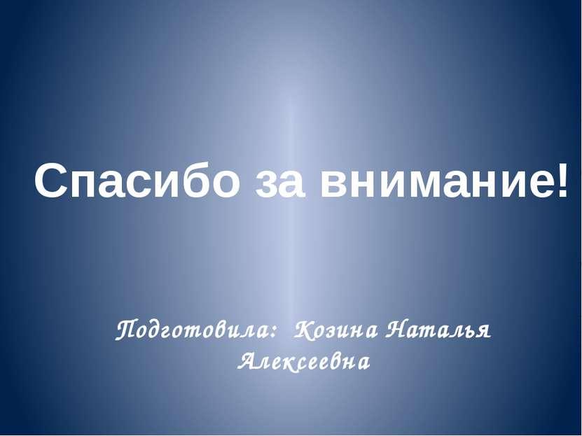 Спасибо за внимание! Подготовила: Козина Наталья Алексеевна