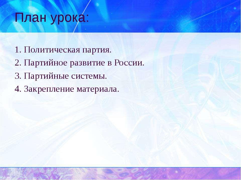 План урока: 1. Политическая партия. 2. Партийное развитие в России. 3. Партий...