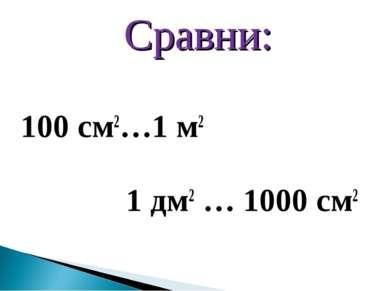 Сравни: Сравни: 100 см2…1 м2 1 дм2 … 1000 см2