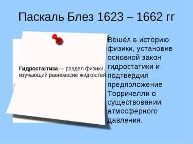 Паскаль Блез 1623 – 1662 гг Вошёл в историю физики, установив основной закон ...