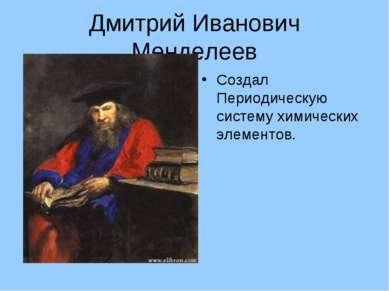 Дмитрий Иванович Менделеев Создал Периодическую систему химических элементов.