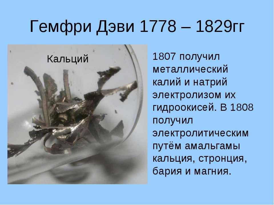 Гемфри Дэви 1778 – 1829гг 1807 получил металлический калий и натрий электроли...