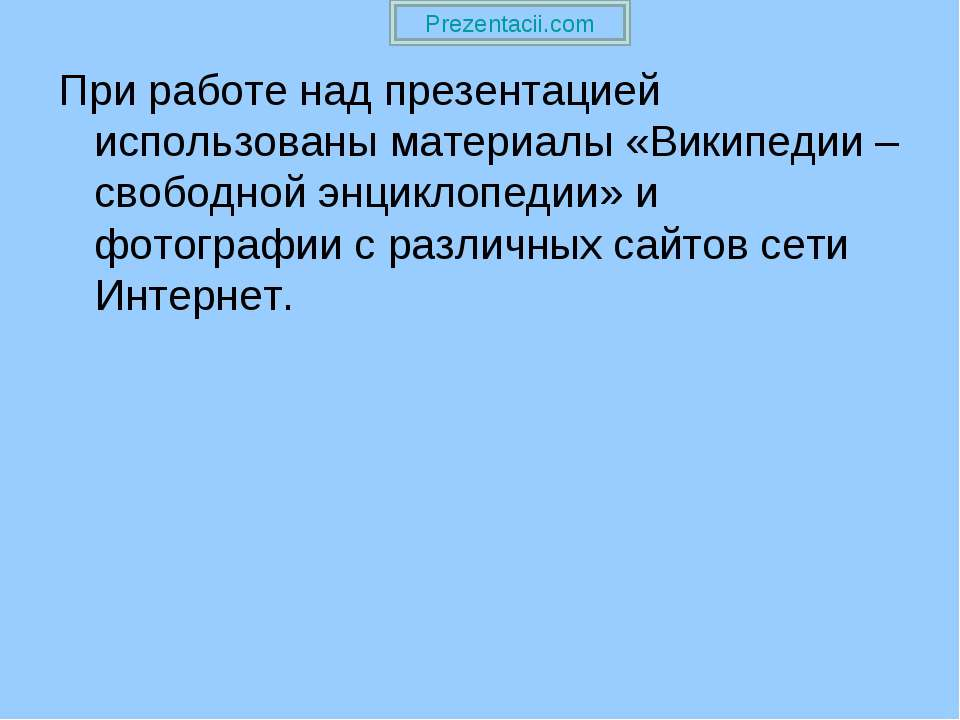 При работе над презентацией использованы материалы «Википедии – свободной энц...