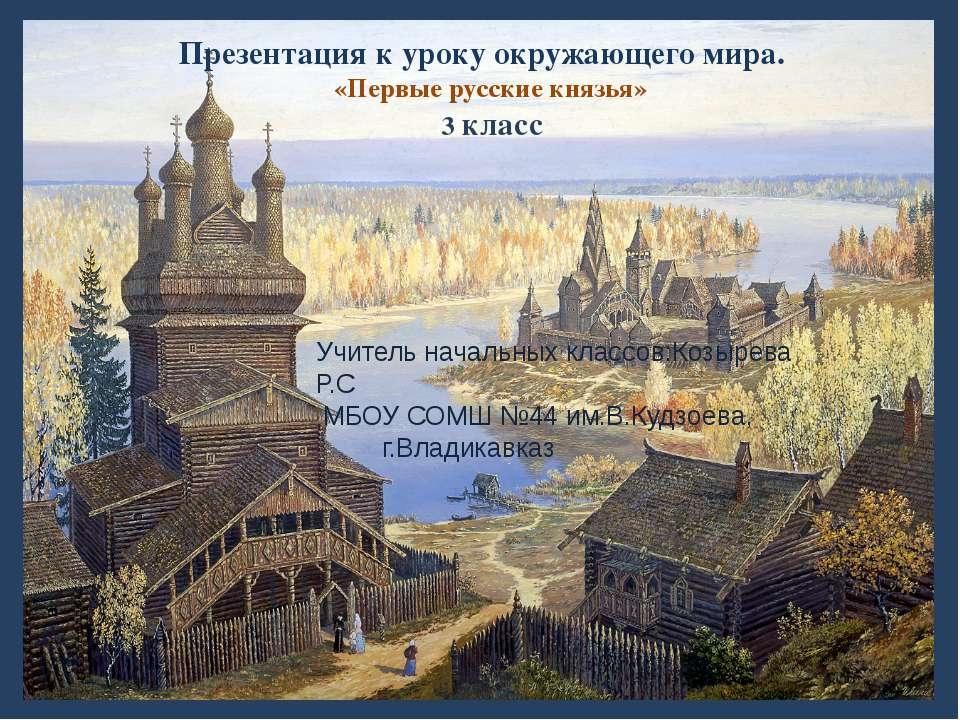 Презентация к уроку окружающего мира. «Первые русские князья» 3 класс Учитель...