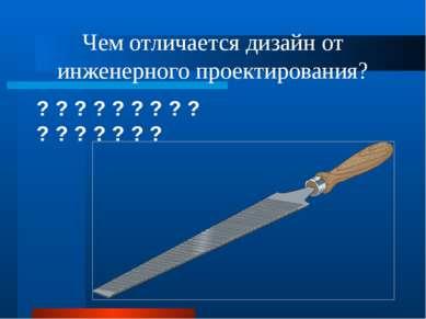 Чем отличается дизайн от инженерного проектирования? ? ? ? ? ? ? ? ? ? ? ? ? ...