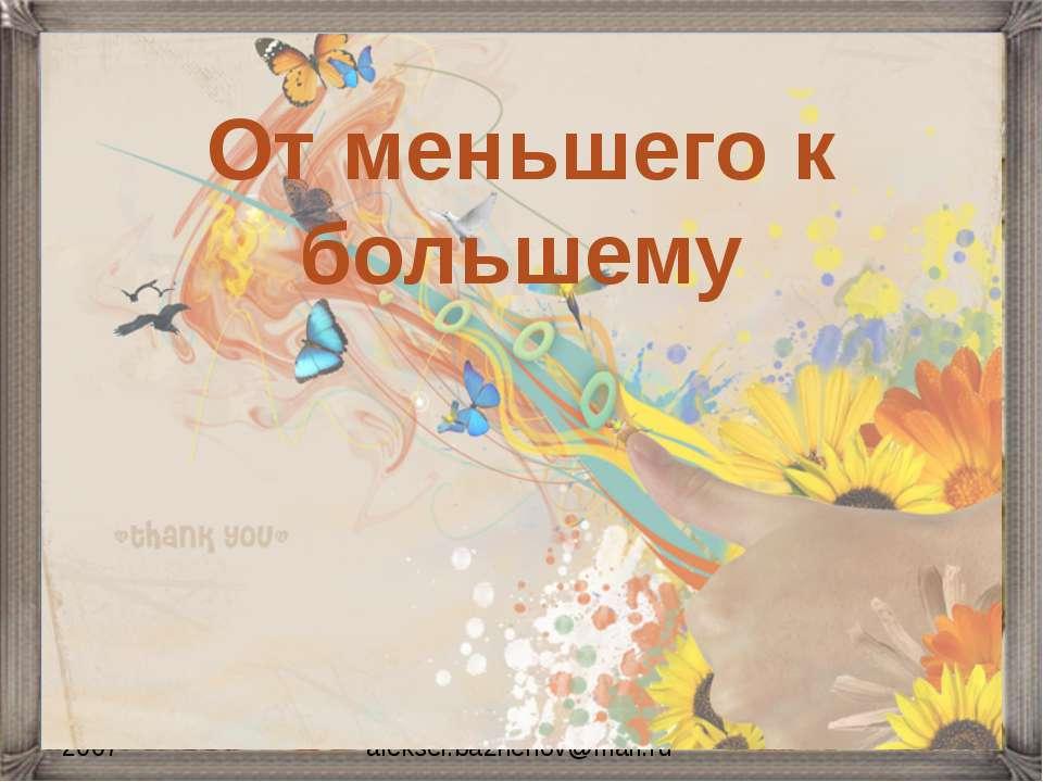 2007 aleksei.bazhenov@mail.ru От меньшего к большему